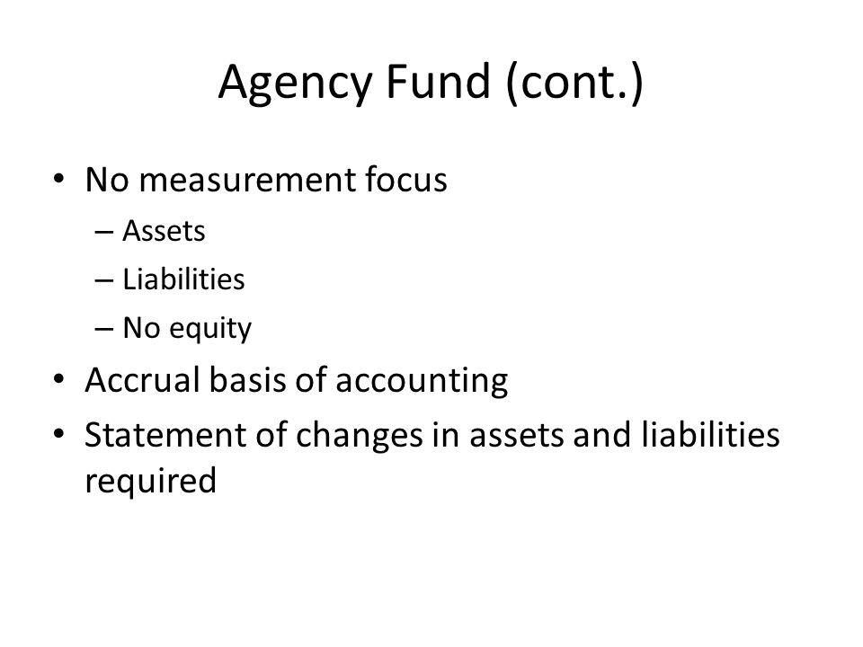 Agency Fund (cont.) No measurement focus Accrual basis of accounting