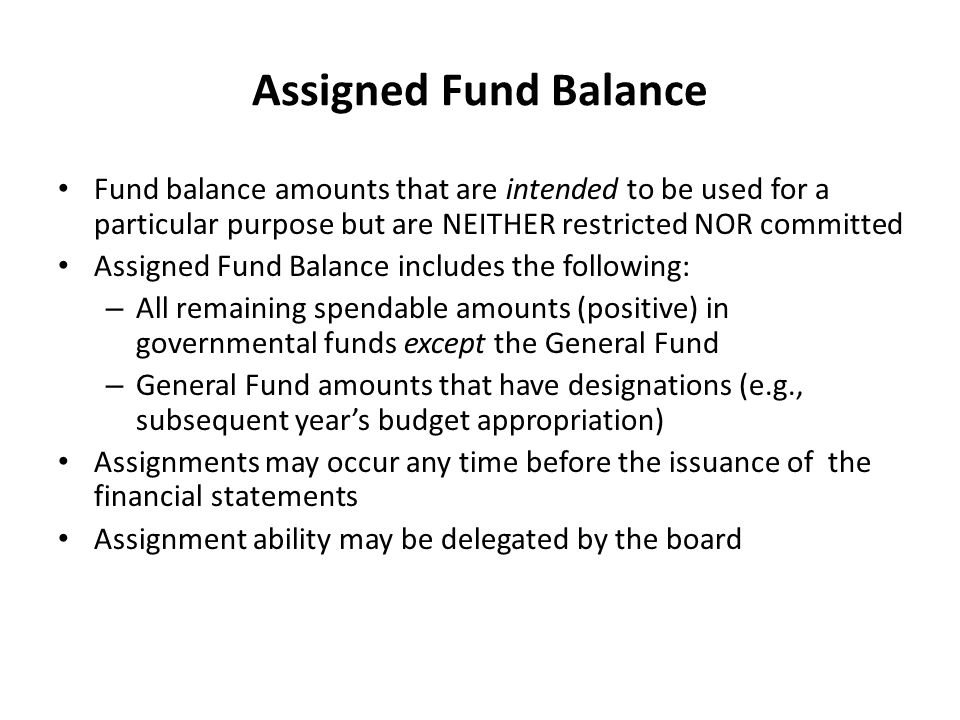 Assigned Fund Balance Fund balance amounts that are intended to be used for a particular purpose but are NEITHER restricted NOR committed.