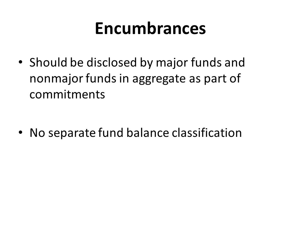 Encumbrances Should be disclosed by major funds and nonmajor funds in aggregate as part of commitments.