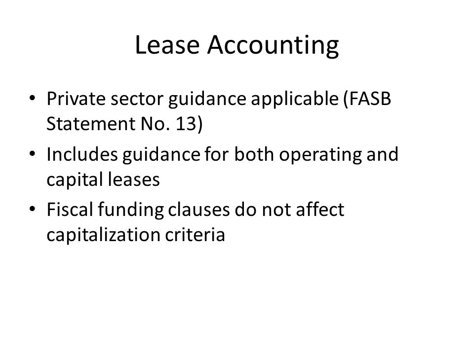 Lease Accounting Private sector guidance applicable (FASB Statement No. 13) Includes guidance for both operating and capital leases.