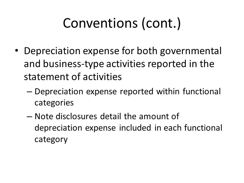 Conventions (cont.) Depreciation expense for both governmental and business-type activities reported in the statement of activities.