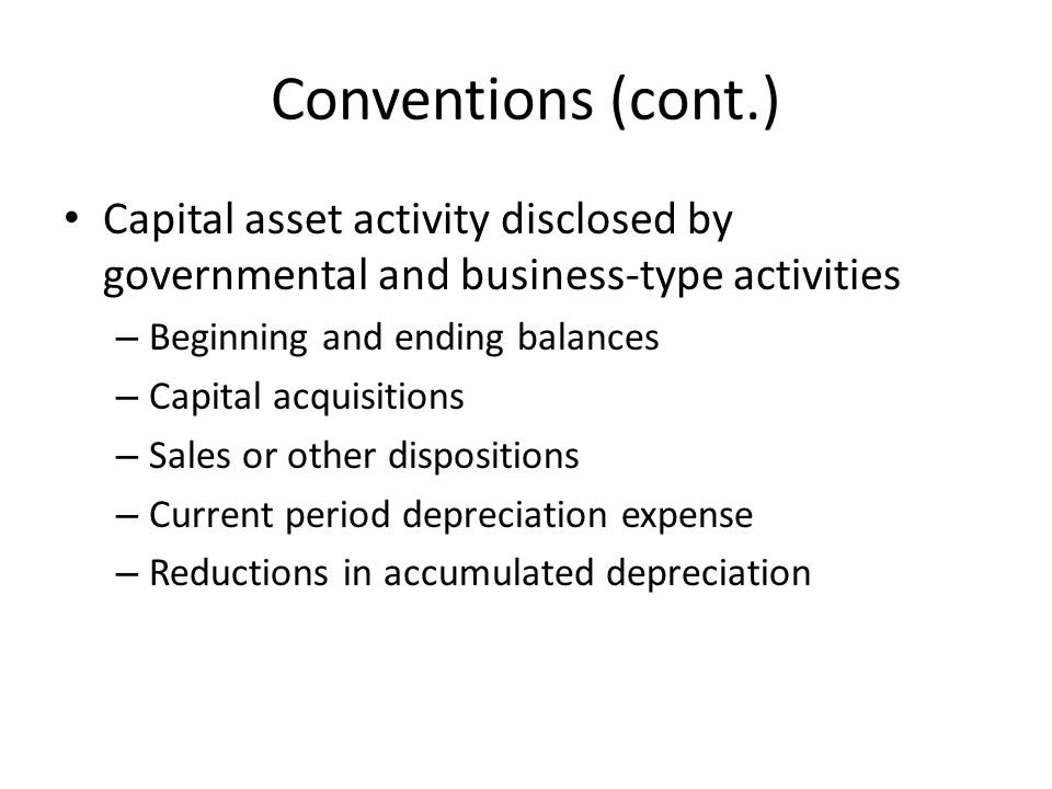 Conventions (cont.) Capital asset activity disclosed by governmental and business-type activities. Beginning and ending balances.