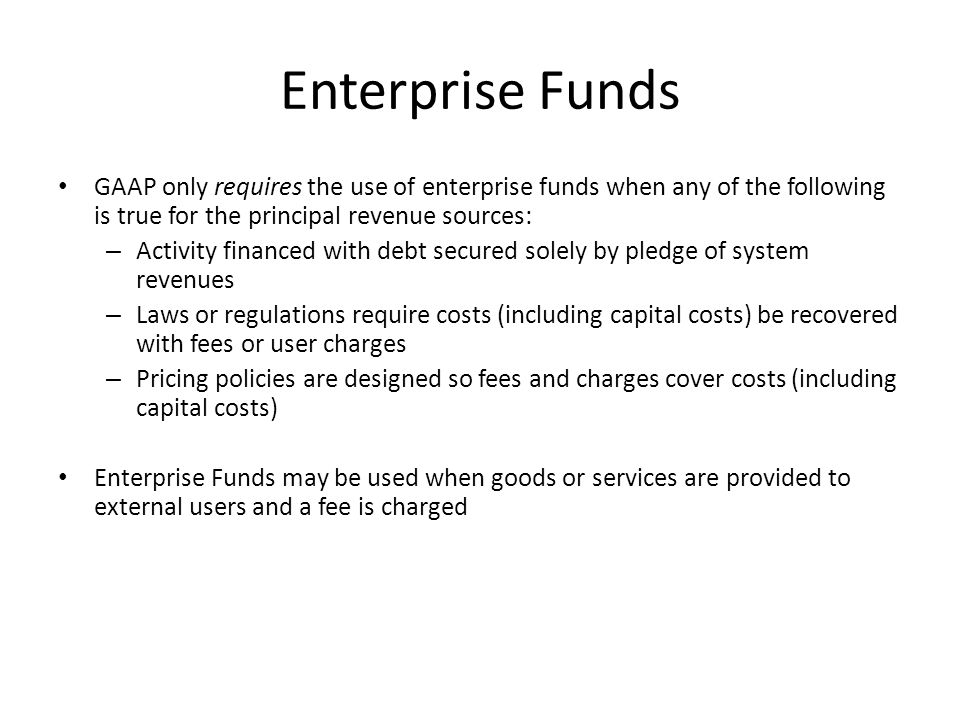 Enterprise Funds GAAP only requires the use of enterprise funds when any of the following is true for the principal revenue sources: