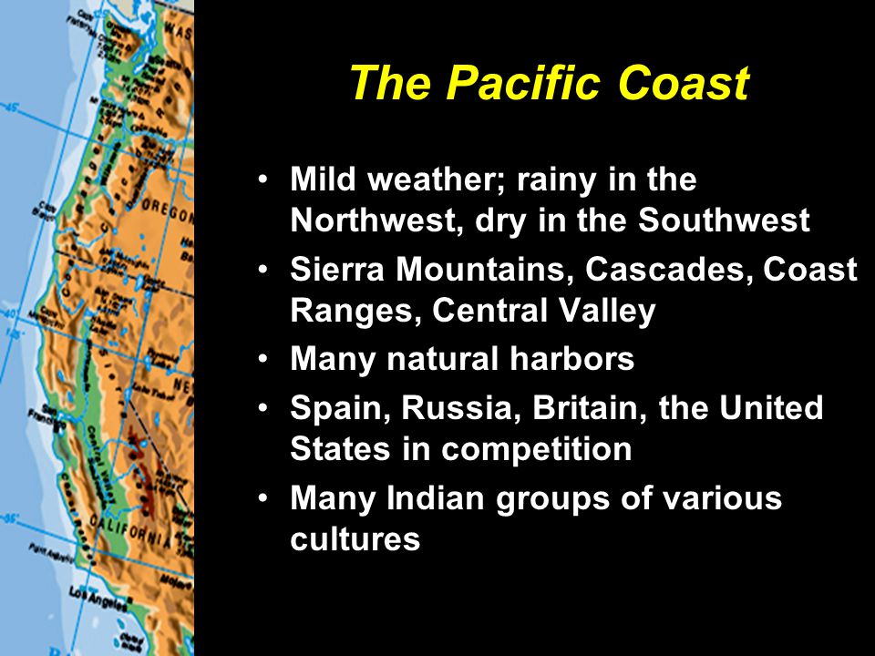 The Pacific Coast Mild weather; rainy in the Northwest, dry in the Southwest. Sierra Mountains, Cascades, Coast Ranges, Central Valley.