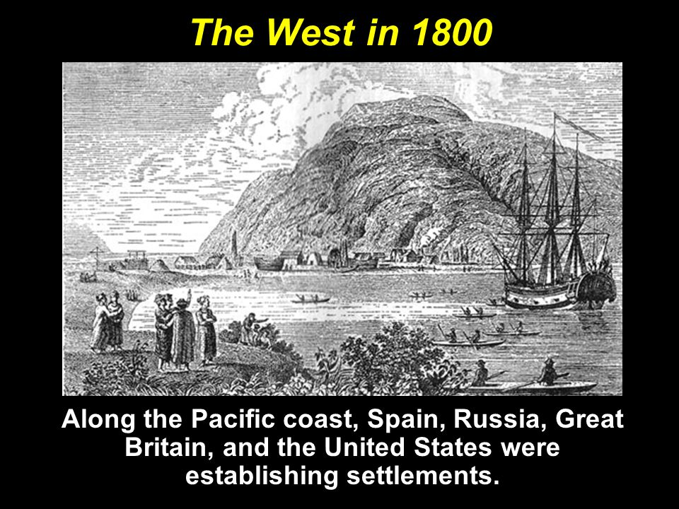 The West in 1800 Along the Pacific coast, Spain, Russia, Great Britain, and the United States were establishing settlements.