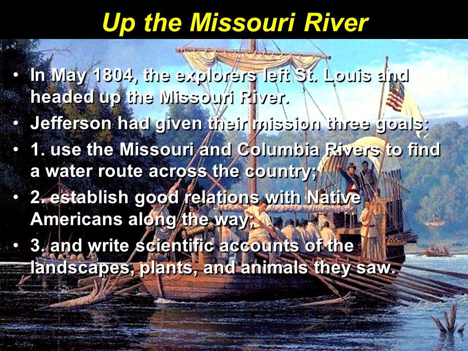 Up the Missouri River In May 1804, the explorers left St. Louis and headed up the Missouri River. Jefferson had given their mission three goals: