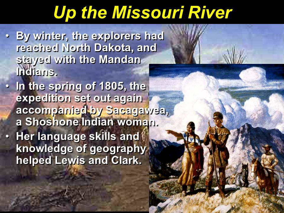 Up the Missouri River By winter, the explorers had reached North Dakota, and stayed with the Mandan Indians.