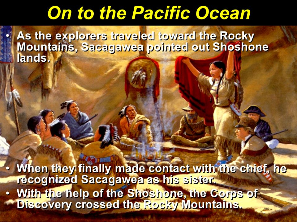On to the Pacific Ocean As the explorers traveled toward the Rocky Mountains, Sacagawea pointed out Shoshone lands.