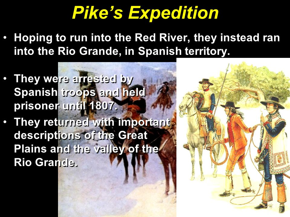 Pike's Expedition Hoping to run into the Red River, they instead ran into the Rio Grande, in Spanish territory.