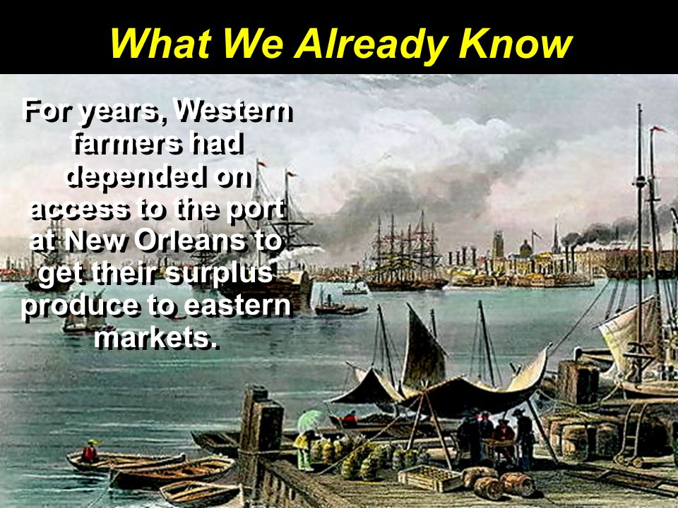 What We Already Know For years, Western farmers had depended on access to the port at New Orleans to get their surplus produce to eastern markets.