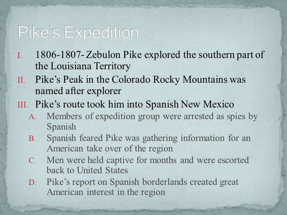 Pike's Expedition 1806-1807- Zebulon Pike explored the southern part of the Louisiana Territory.