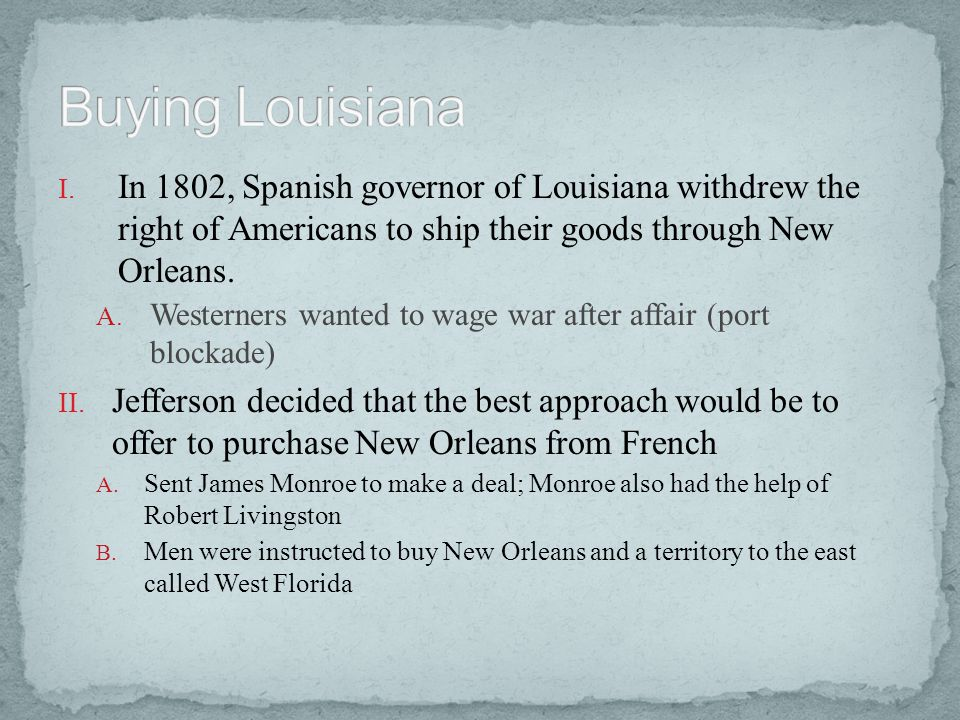 Buying Louisiana In 1802, Spanish governor of Louisiana withdrew the right of Americans to ship their goods through New Orleans.