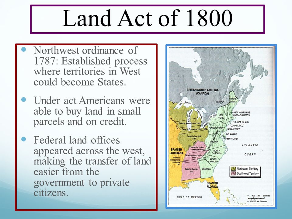 Land Act of 1800 Northwest ordinance of 1787: Established process where territories in West could become States.