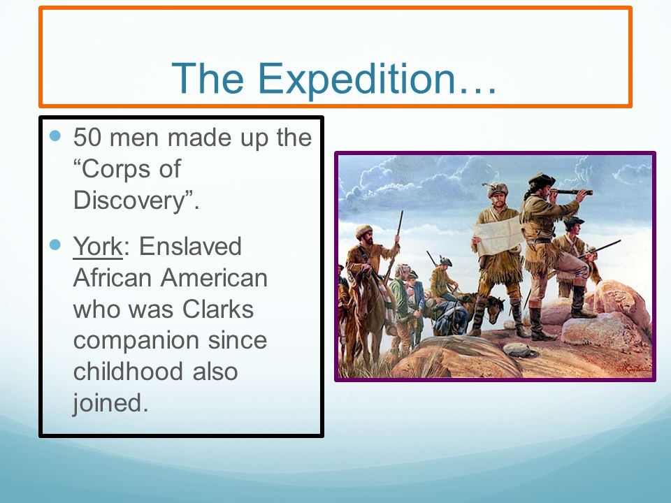 The Expedition… 50 men made up the Corps of Discovery .