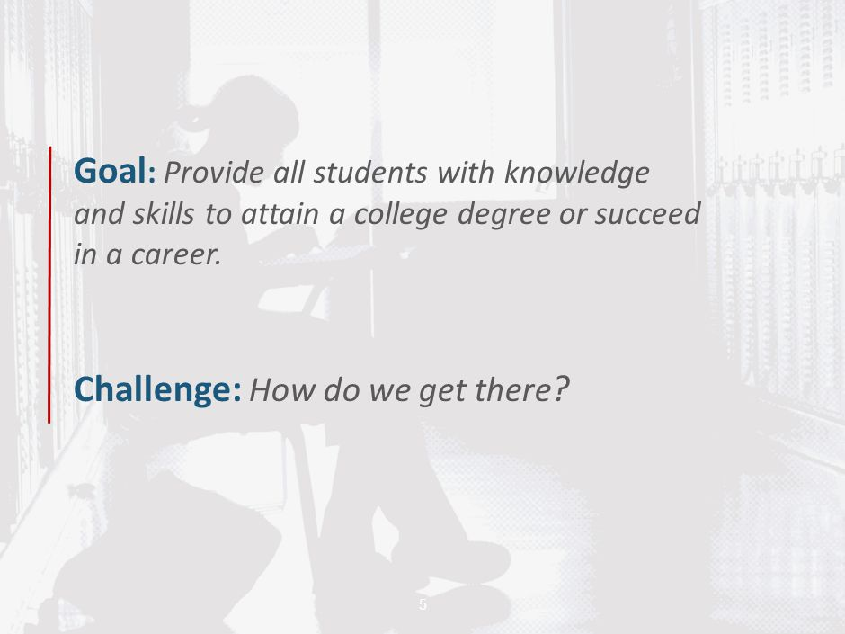 Goal: Provide all students with knowledge and skills to attain a college degree or succeed in a career. Challenge: How do we get there