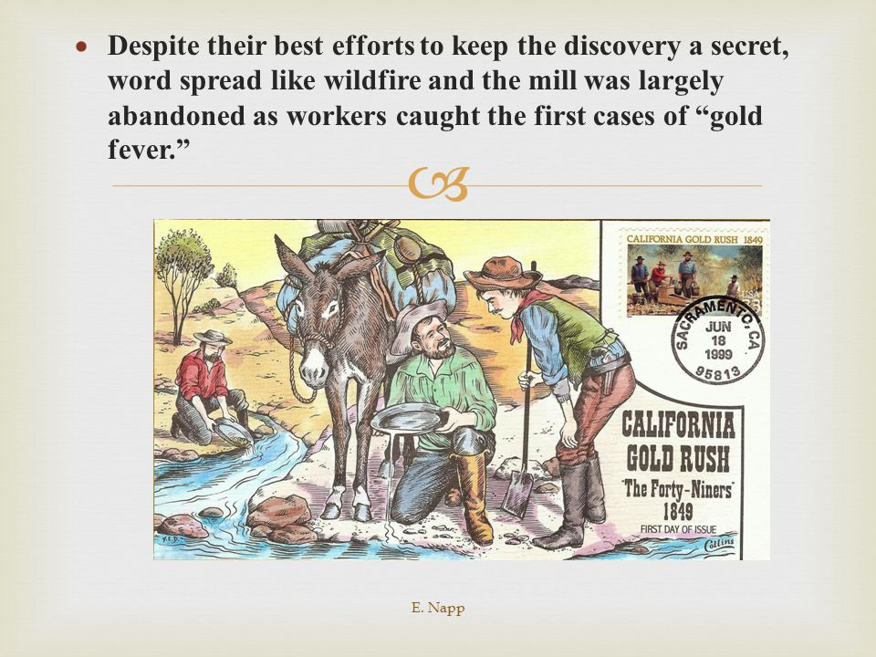 Despite their best efforts to keep the discovery a secret, word spread like wildfire and the mill was largely abandoned as workers caught the first cases of gold fever.