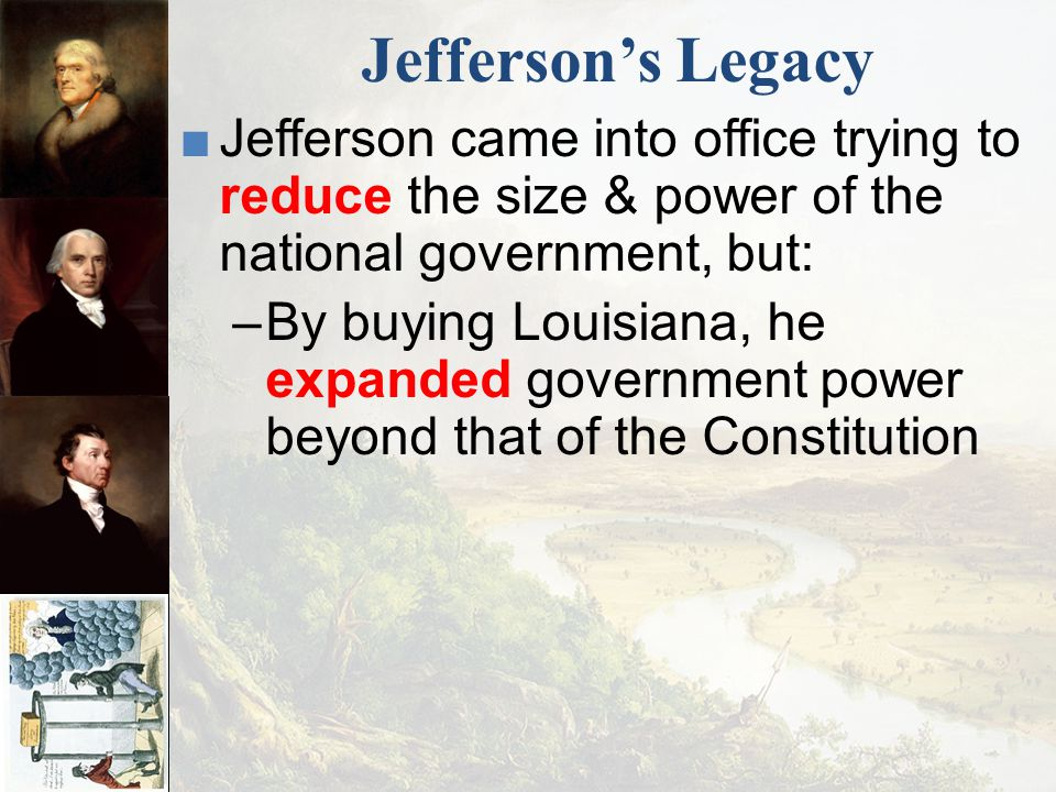 Jefferson's Legacy Jefferson came into office trying to reduce the size & power of the national government, but: