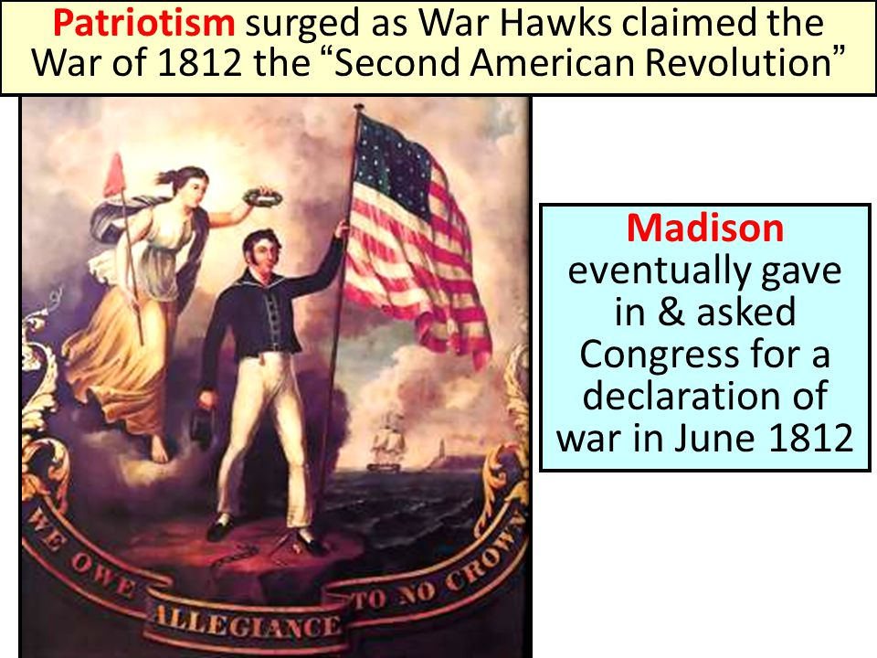 Patriotism surged as War Hawks claimed the War of 1812 the Second American Revolution