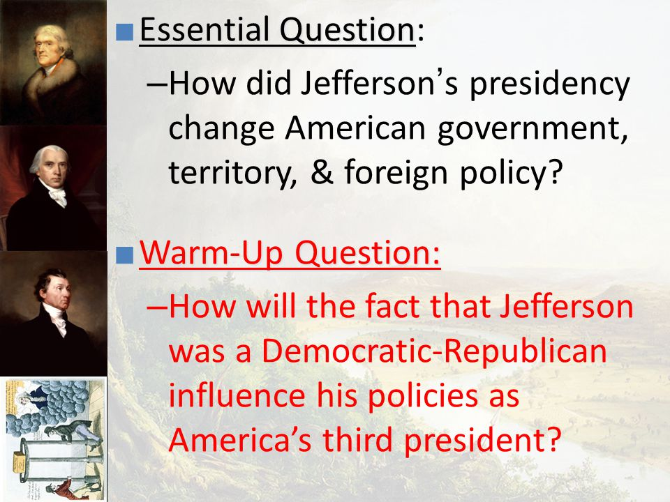 Essential Question: How did Jefferson's presidency change American government, territory, & foreign policy