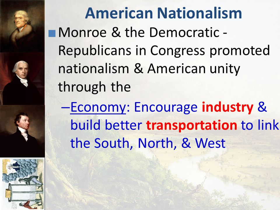 American Nationalism Monroe & the Democratic - Republicans in Congress promoted nationalism & American unity through the.