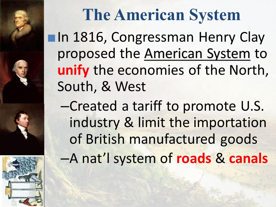 The American System In 1816, Congressman Henry Clay proposed the American System to unify the economies of the North, South, & West.