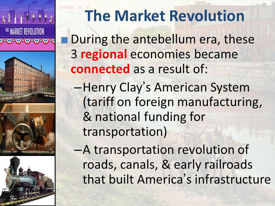 The Market Revolution During the antebellum era, these 3 regional economies became connected as a result of: