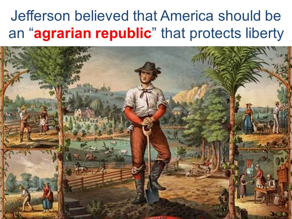 Jefferson believed that America should be an agrarian republic that protects liberty
