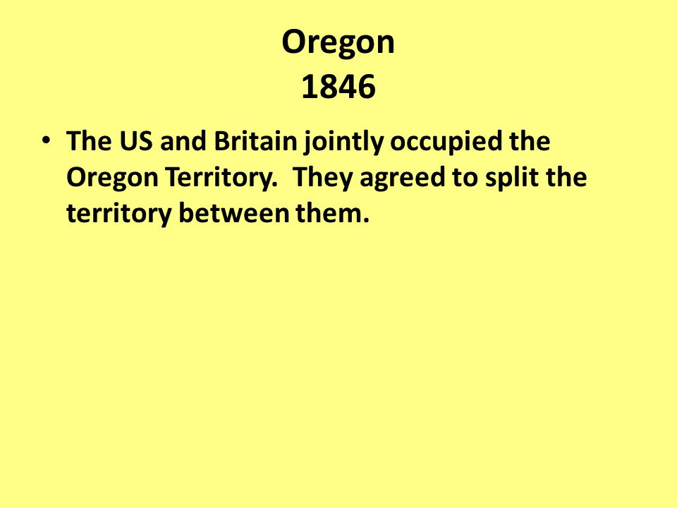 Oregon 1846 The US and Britain jointly occupied the Oregon Territory.