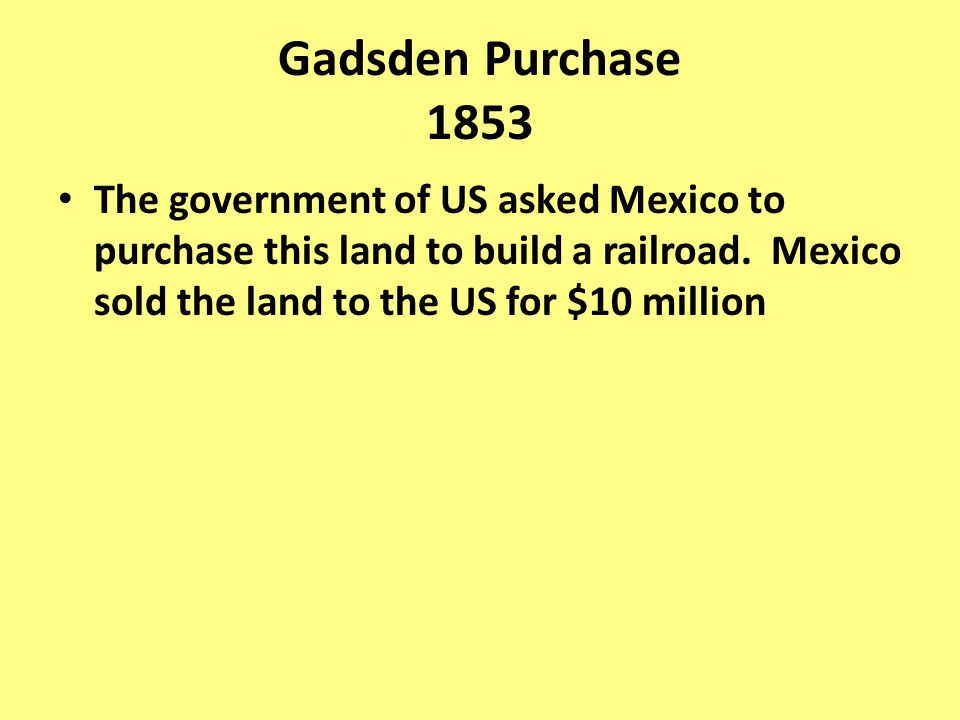 Gadsden Purchase 1853 The government of US asked Mexico to purchase this land to build a railroad.