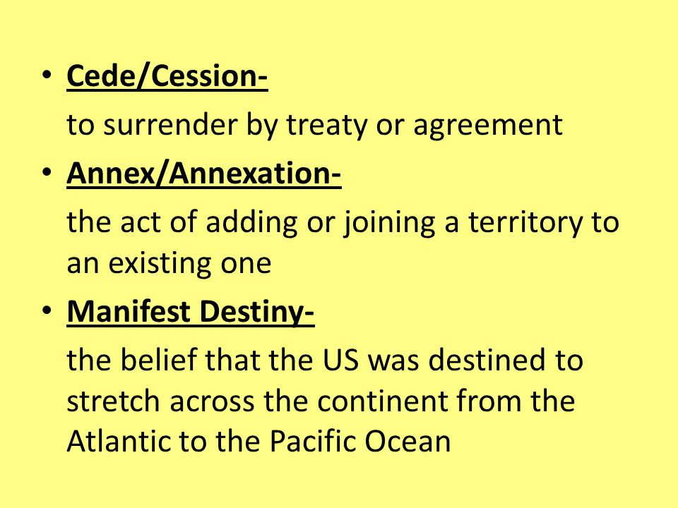 Cede/Cession- to surrender by treaty or agreement. Annex/Annexation- the act of adding or joining a territory to an existing one.