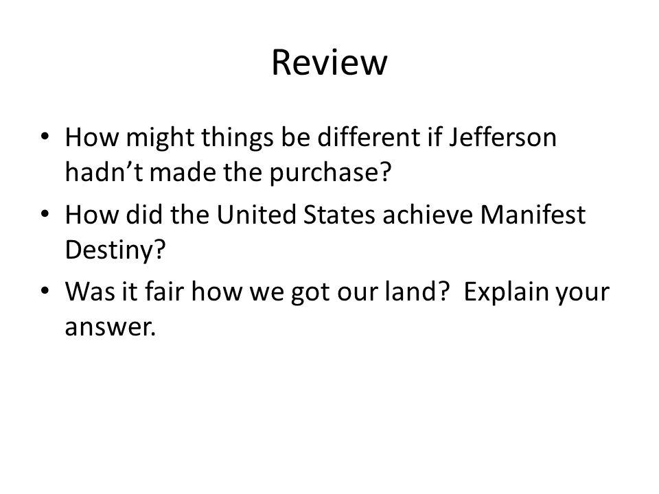 Review How might things be different if Jefferson hadn't made the purchase How did the United States achieve Manifest Destiny