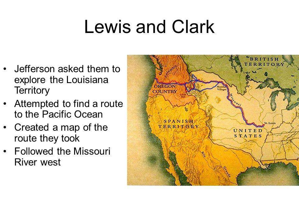 Lewis and Clark Jefferson asked them to explore the Louisiana Territory. Attempted to find a route to the Pacific Ocean.