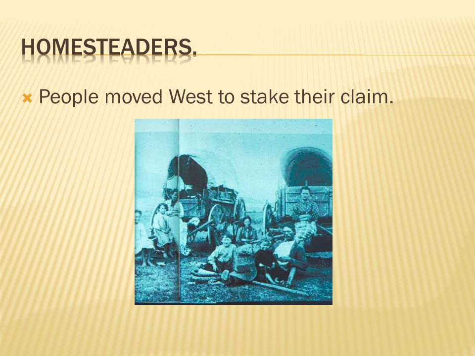 Homesteaders. People moved West to stake their claim.
