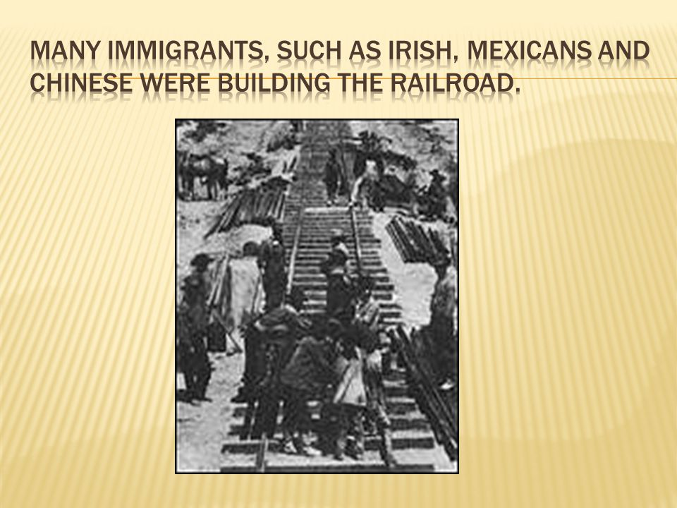 Many Immigrants, such as Irish, Mexicans and Chinese were building the Railroad.