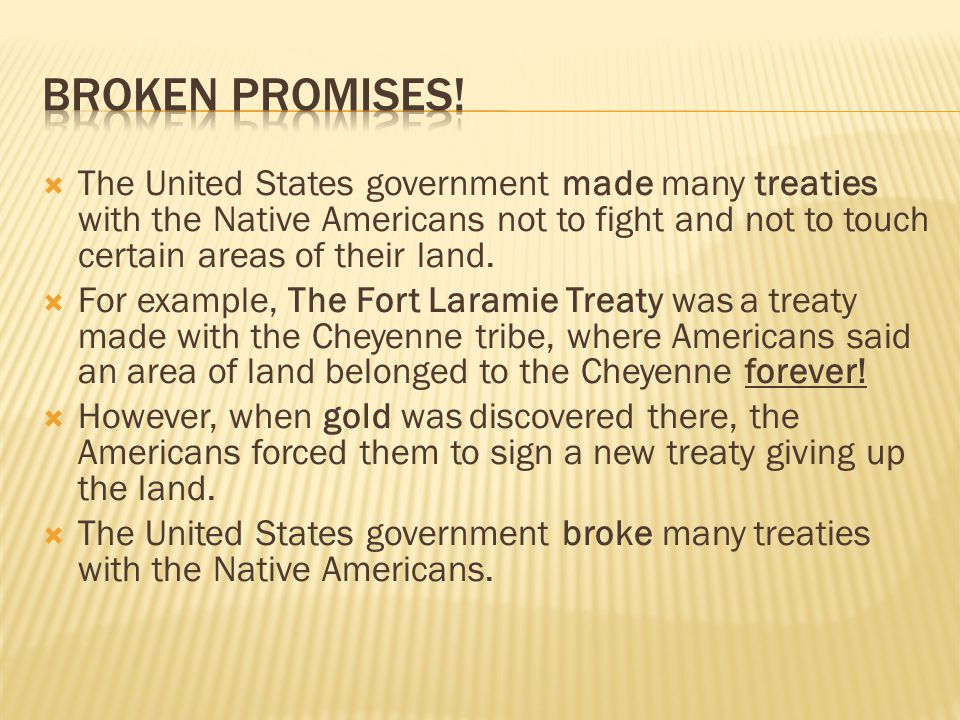 BROKEN PROMISES! The United States government made many treaties with the Native Americans not to fight and not to touch certain areas of their land.