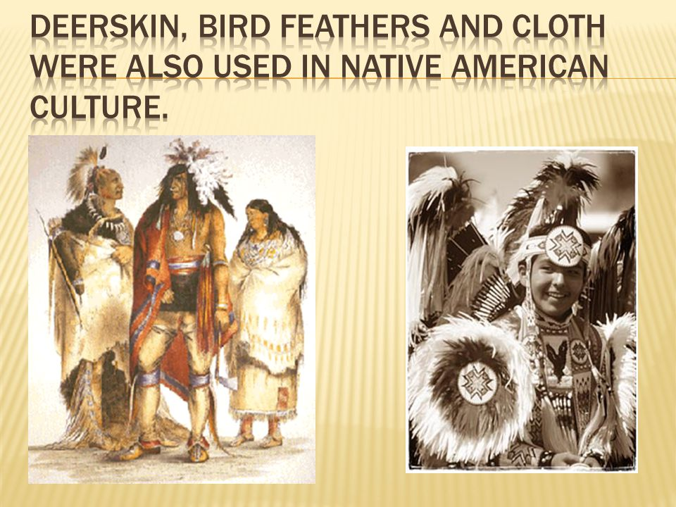 Deerskin, bird feathers and cloth were also used in Native American culture.