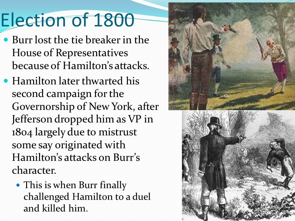 Election of 1800 Burr lost the tie breaker in the House of Representatives because of Hamilton's attacks.