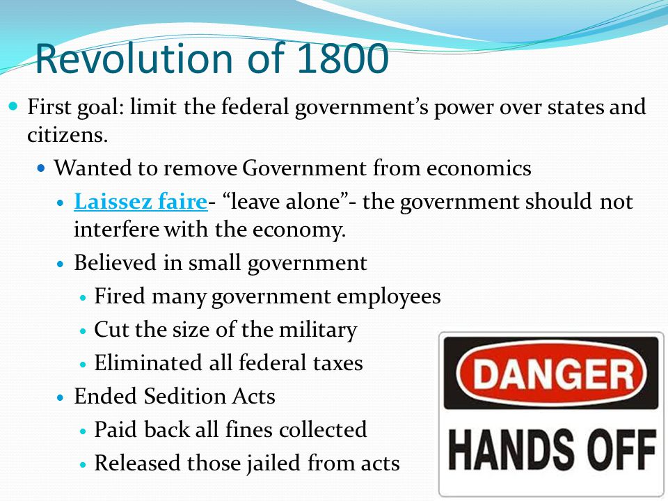 Revolution of 1800 First goal: limit the federal government's power over states and citizens. Wanted to remove Government from economics.
