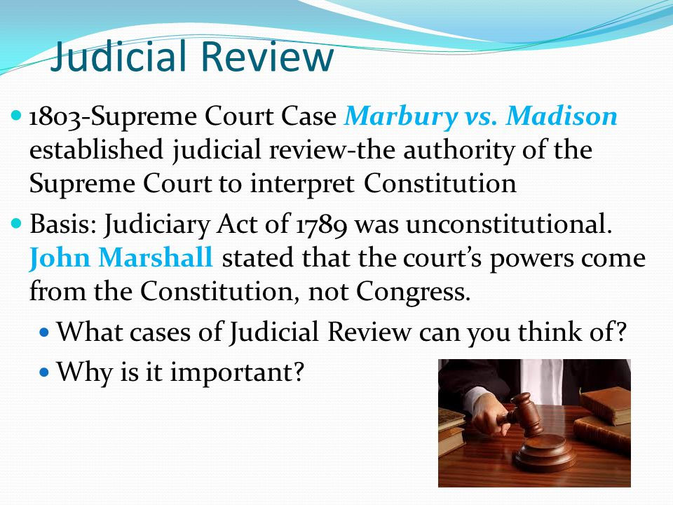 Judicial Review 1803-Supreme Court Case Marbury vs. Madison established judicial review-the authority of the Supreme Court to interpret Constitution.