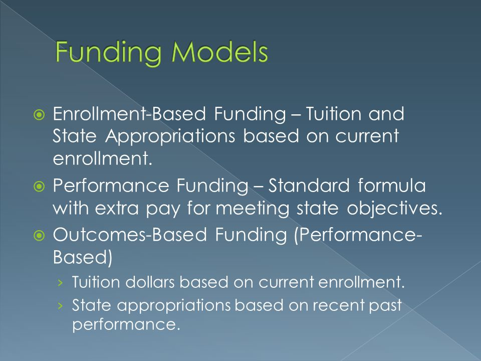 Funding Models Enrollment-Based Funding – Tuition and State Appropriations based on current enrollment.