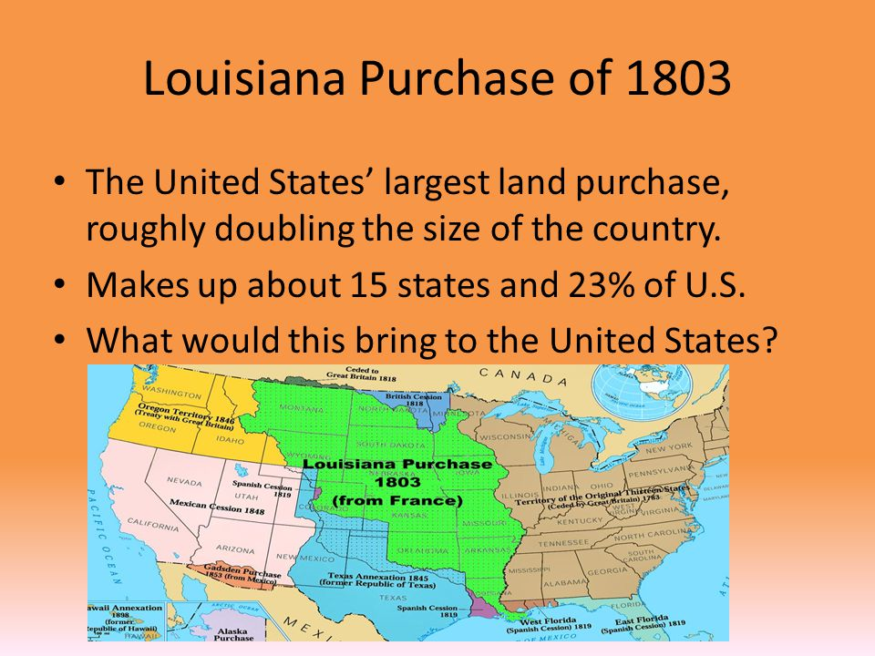 Louisiana Purchase of 1803 The United States' largest land purchase, roughly doubling the size of the country.