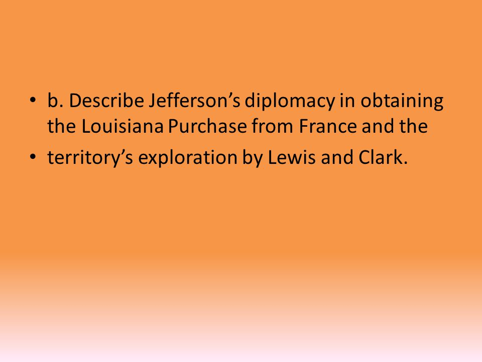 b. Describe Jefferson's diplomacy in obtaining the Louisiana Purchase from France and the