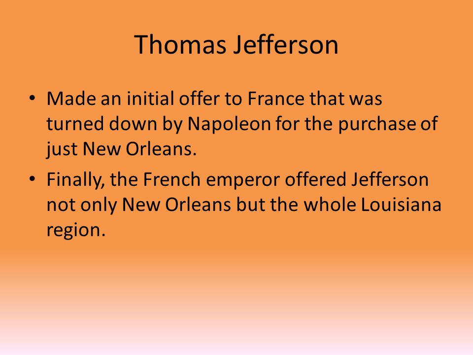 Thomas Jefferson Made an initial offer to France that was turned down by Napoleon for the purchase of just New Orleans.