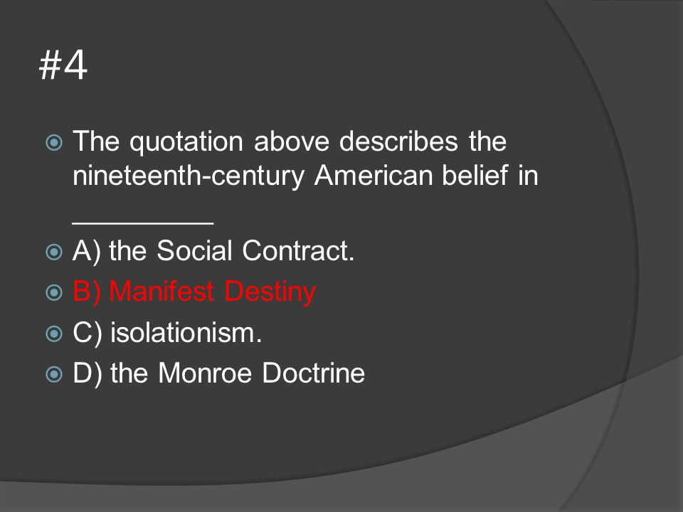 #4 The quotation above describes the nineteenth-century American belief in _________. A) the Social Contract.