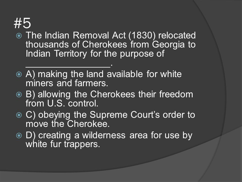 #5 The Indian Removal Act (1830) relocated thousands of Cherokees from Georgia to Indian Territory for the purpose of ________________.