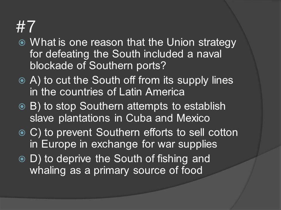 #7 What is one reason that the Union strategy for defeating the South included a naval blockade of Southern ports