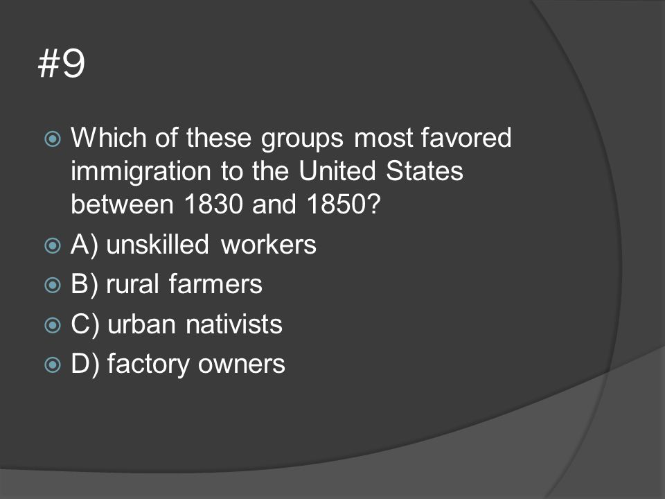 #9 Which of these groups most favored immigration to the United States between 1830 and 1850 A) unskilled workers.