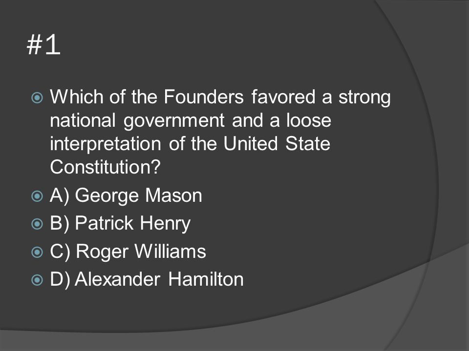 #1 Which of the Founders favored a strong national government and a loose interpretation of the United State Constitution
