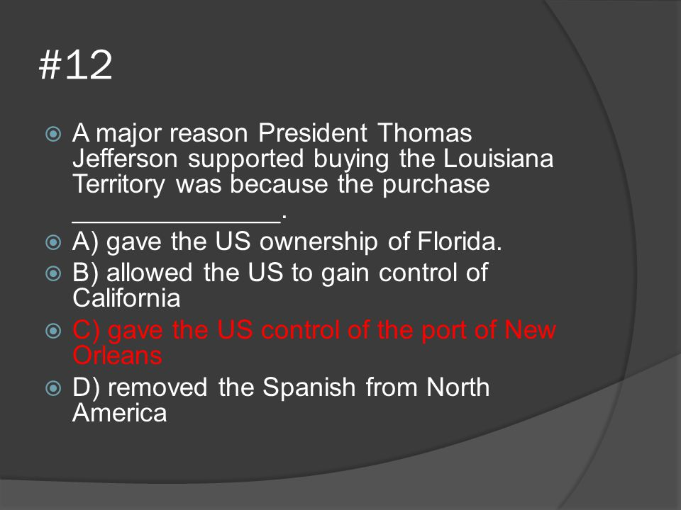 #12 A major reason President Thomas Jefferson supported buying the Louisiana Territory was because the purchase ______________.