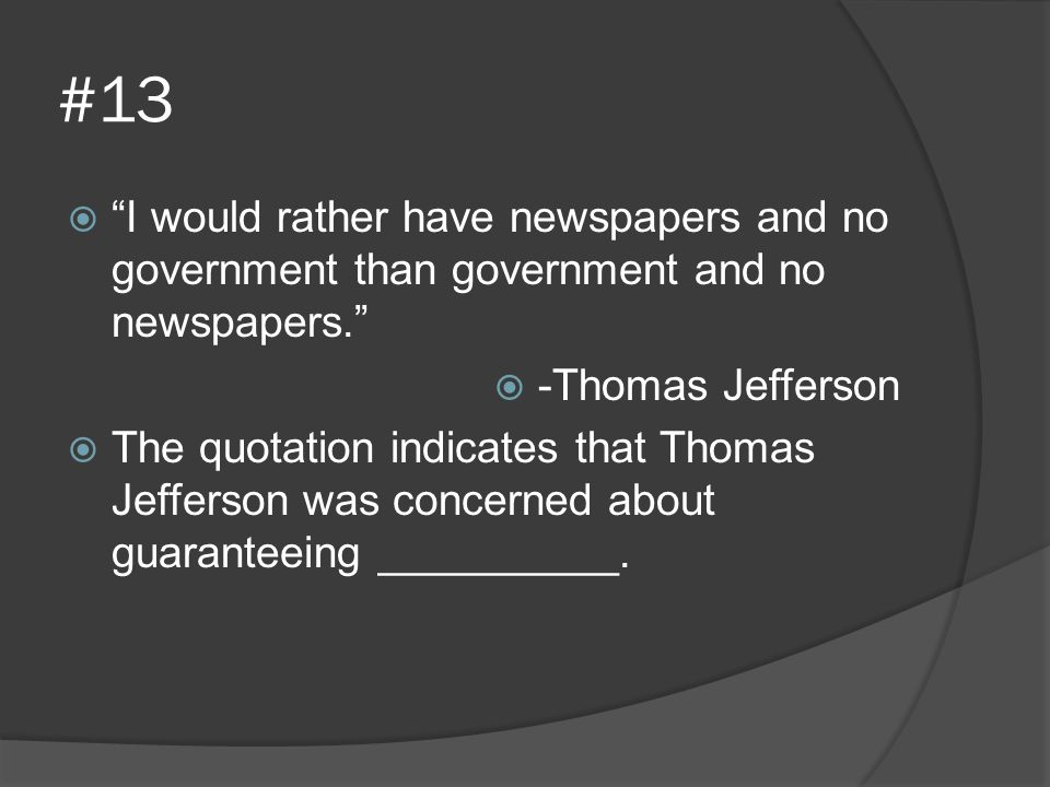 #13 I would rather have newspapers and no government than government and no newspapers. -Thomas Jefferson.